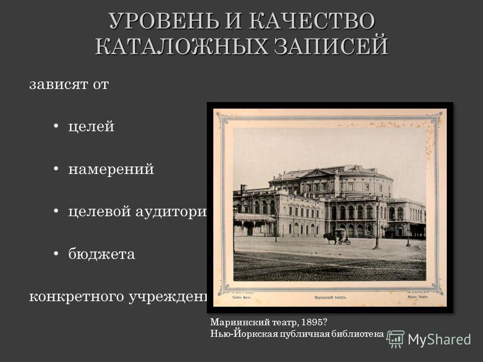 УРОВЕНЬ И КАЧЕСТВО КАТАЛОЖНЫХ ЗАПИСЕЙ зависят от целей намерений целевой аудитории бюджета конкретного учреждения Мариинский театр, 1895? Нью-Йоркская публичная библиотека