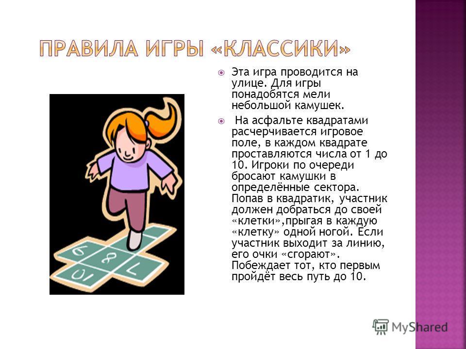Эта игра проводится на улице. Для игры понадобятся мели небольшой камушек. На асфальте квадратами расчерчивается игровое поле, в каждом квадрате проставляются числа от 1 до 10. Игроки по очереди бросают камушки в определённые сектора. Попав в квадрат