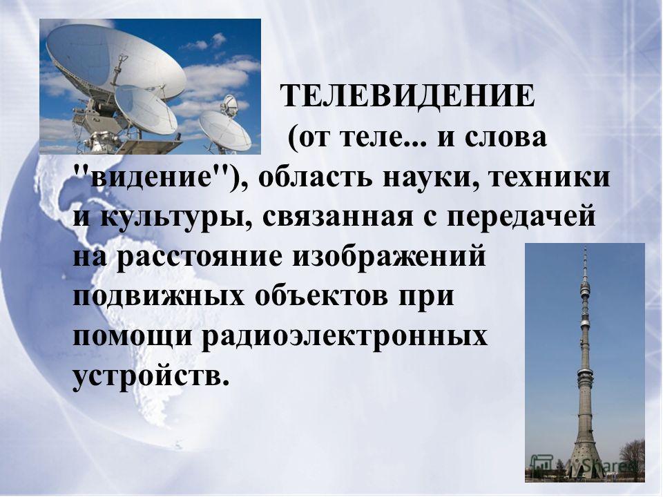 ТЕЛЕВИДЕНИЕ (от теле... и слова ''видение''), область науки, техники и культуры, связанная с передачей на расстояние изображений подвижных объектов при помощи радиоэлектронных устройств.