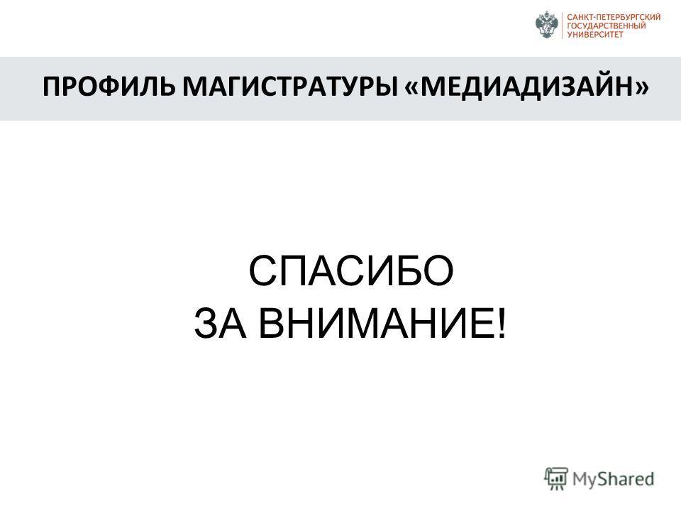 СПАСИБО ЗА ВНИМАНИЕ! ПРОФИЛЬ МАГИСТРАТУРЫ «МЕДИАДИЗАЙН»