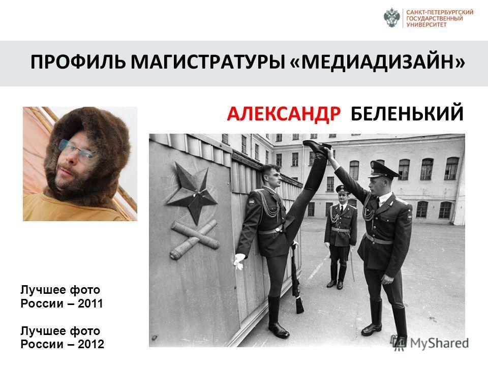 ПРОФИЛЬ МАГИСТРАТУРЫ «МЕДИАДИЗАЙН» АЛЕКСАНДР БЕЛЕНЬКИЙ Лучшее фото России – 2011 Лучшее фото России – 2012