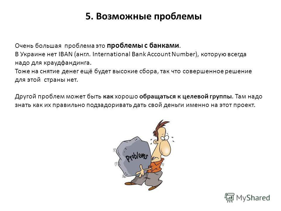 5. Возможные проблемы Очень большая проблема это проблемы с банками. В Украине нет IBAN (англ. International Bank Account Number), которую всегда надо для краудфандинга. Тоже на снятие денег ещё будет высокие сбора, так что совершенное решение для эт