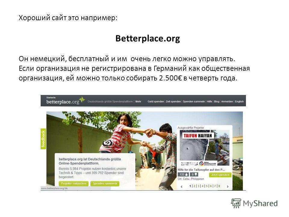 Хороший сайт это например: Betterplace.org Он немецкий, бесплатный и им очень легко можно управлять. Если организация не регистрирована в Германий как общественная организация, ей можно только собирать 2.500 в четверть года.