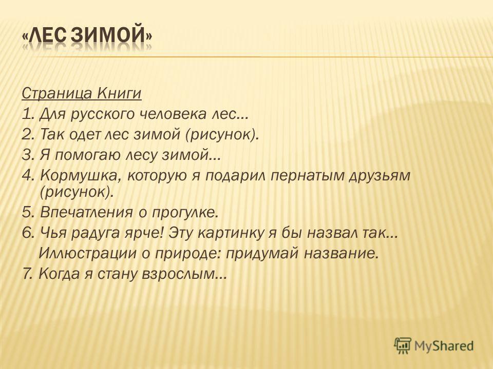 Страница Книги 1. Для русского человека лес… 2. Так одет лес зимой (рисунок). 3. Я помогаю лесу зимой… 4. Кормушка, которую я подарил пернатым друзьям (рисунок). 5. Впечатления о прогулке. 6. Чья радуга ярче! Эту картинку я бы назвал так… Иллюстрации