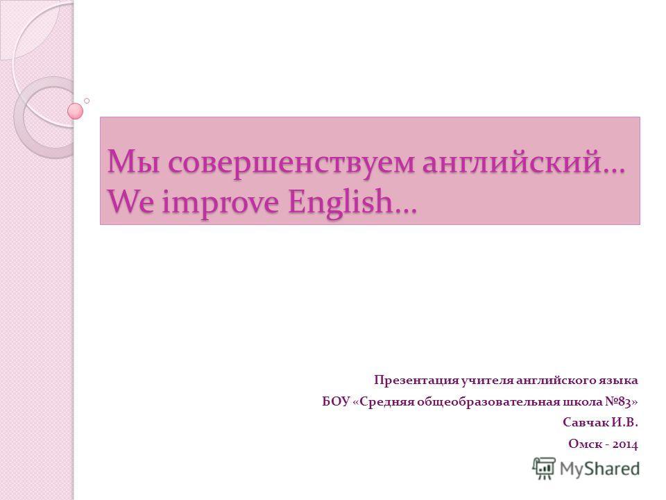 Мы совершенствуем английский… We improve English… Презентация учителя английского языка БОУ «Средняя общеобразовательная школа 83» Савчак И.В. Омск - 2014