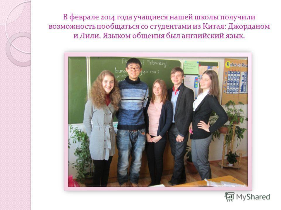 В феврале 2014 года учащиеся нашей школы получили возможность пообщаться со студентами из Китая: Джорданом и Лили. Языком общения был английский язык.