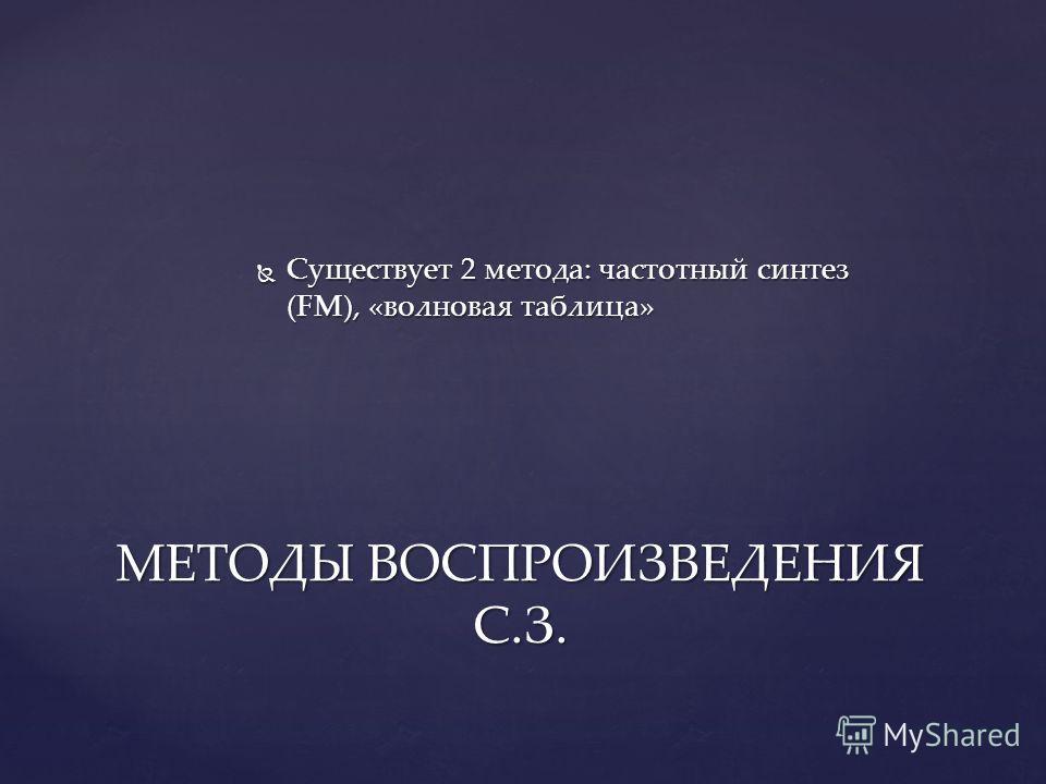 Существует 2 метода: частотный синтез (FM), «волновая таблица» Существует 2 метода: частотный синтез (FM), «волновая таблица» МЕТОДЫ ВОСПРОИЗВЕДЕНИЯ С.З.