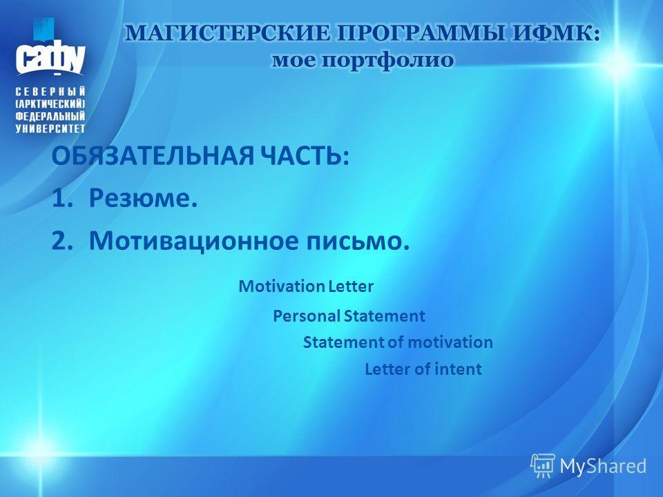 ОБЯЗАТЕЛЬНАЯ ЧАСТЬ: 1.Резюме. 2. Мотивационное письмо. Motivation Letter Personal Statement Statement of motivation Letter of intent