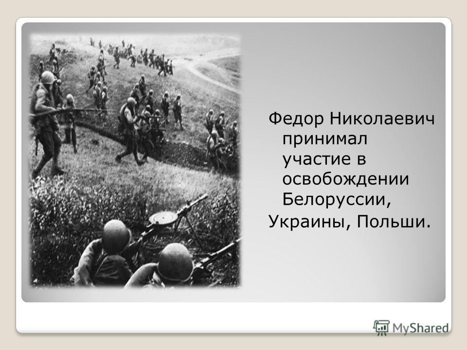 Федор Николаевич принимал участие в освобождении Белоруссии, Украины, Польши.