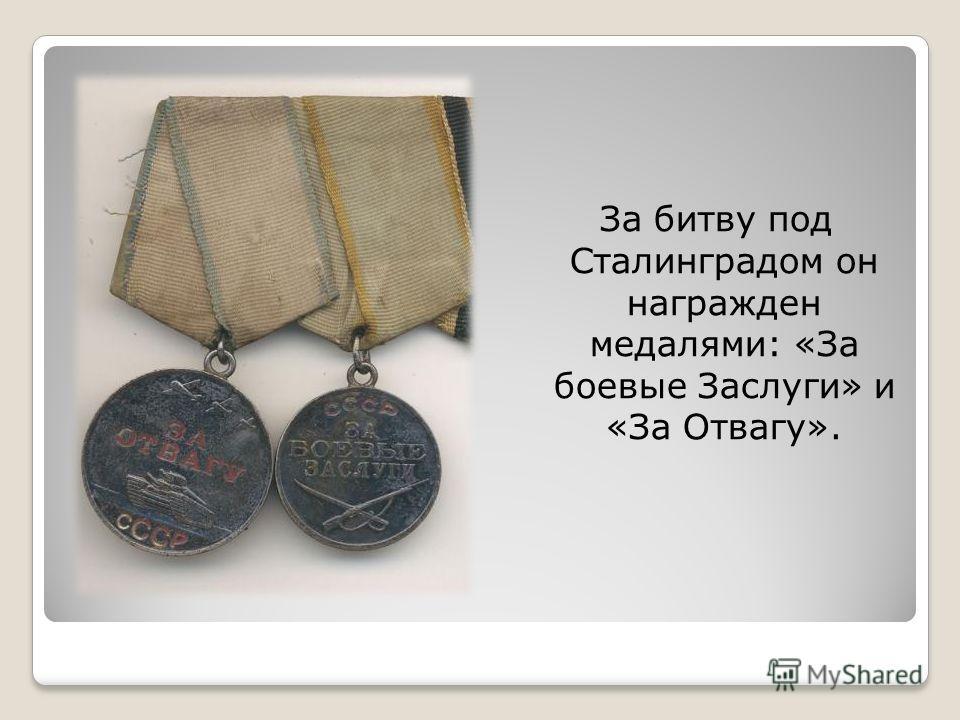 За битву под Сталинградом он награжден медалями: «За боевые Заслуги» и «За Отвагу».