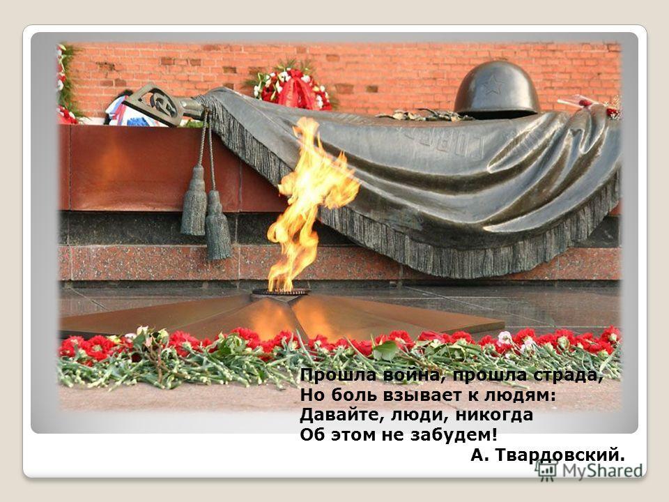 Прошла война, прошла страда, Но боль взывает к людям: Давайте, люди, никогда Об этом не забудем! А. Твардовский.