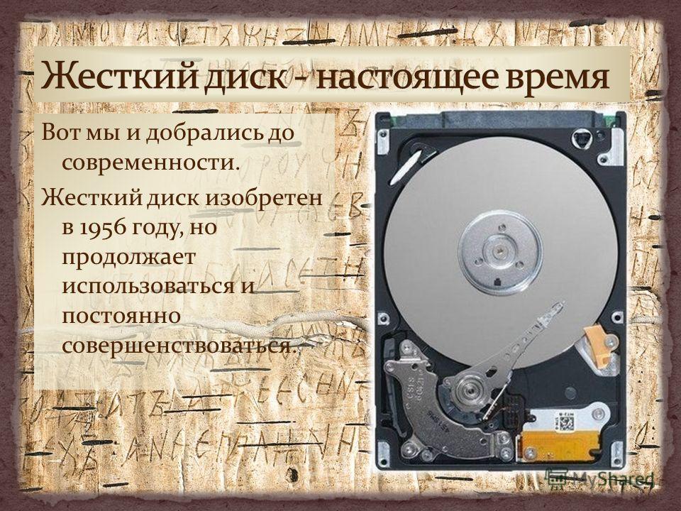 Вот мы и добрались до современности. Жесткий диск изобретен в 1956 году, но продолжает использоваться и постоянно совершенствоваться.