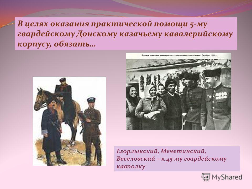 В целях оказания практической помощи 5-му гвардейскому Донскому казачьему кавалерийскому корпусу, обязать… Егорлыкский, Мечетинский, Веселовский – к 45-му гвардейскому кавполку