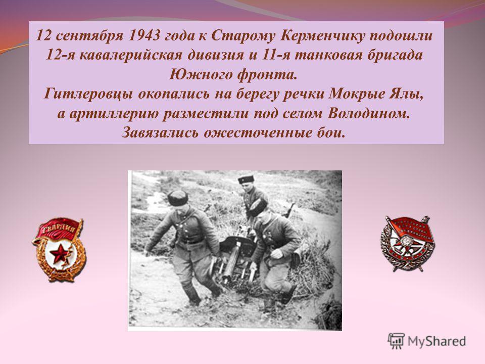 12 сентября 1943 года к Старому Керменчику подошли 12-я кавалерийская дивизия и 11-я танковая бригада Южного фронта. Гитлеровцы окопались на берегу речки Мокрые Ялы, а артиллерию разместили под селом Володином. Завязались ожесточенные бои.