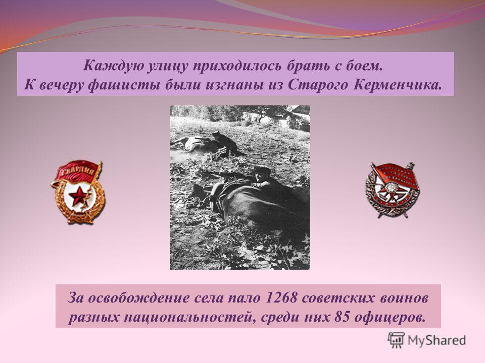 Каждую улицу приходилось брать с боем. К вечеру фашисты были изгнаны из Старого Керменчика. За освобождение села пало 1268 советских воинов разных национальностей, среди них 85 офицеров.