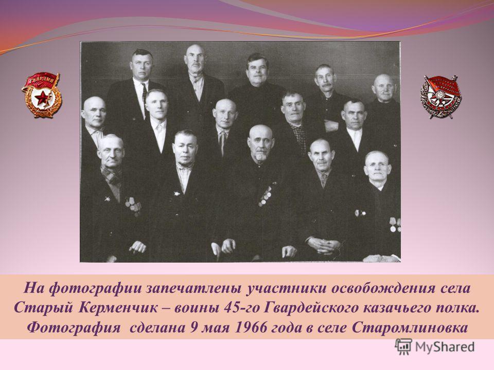 На фотографии запечатлены участники освобождения села Старый Керменчик – воины 45-го Гвардейского казачьего полка. Фотография сделана 9 мая 1966 года в селе Старомлиновка