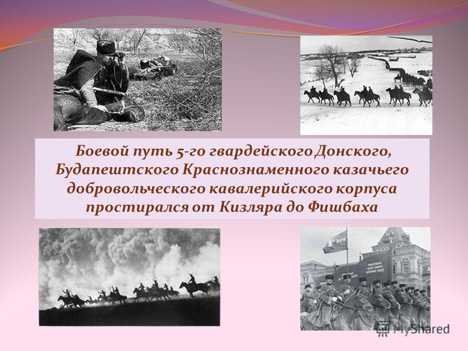 Боевой путь 5-го гвардейского Донского, Будапештского Краснознаменного казачьего добровольческого кавалерийского корпуса простирался от Кизляра до Фишбаха