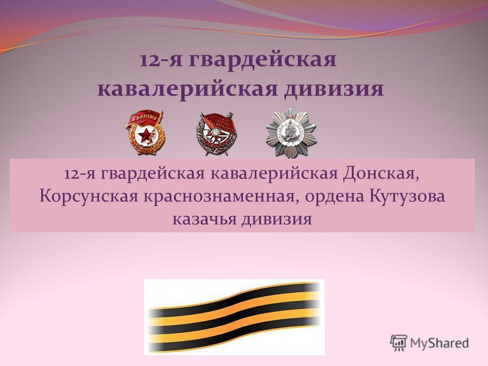 12-я гвардейская кавалерийская дивизия 12-я гвардейская кавалерийская Донская, Корсунская краснознаменная, ордена Кутузова казачья дивизия