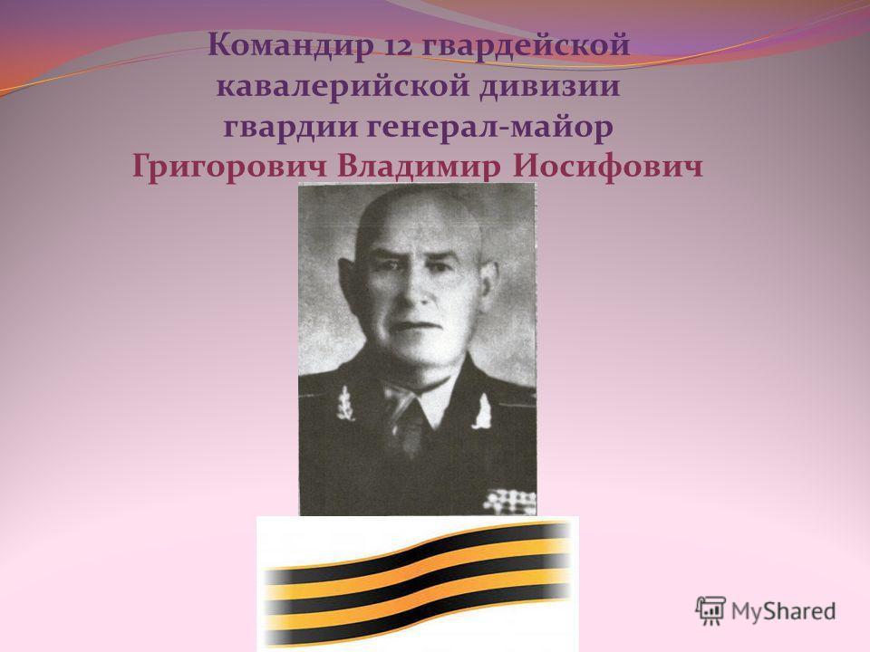 Командир 12 гвардейской кавалерийской дивизии гвардии генерал-майор Григорович Владимир Иосифович