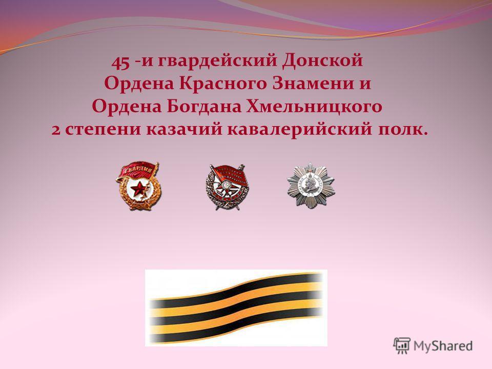 45 -и гвардейский Донской Ордена Красного Знамени и Ордена Богдана Хмельницкого 2 степени казачий кавалерийский полк.
