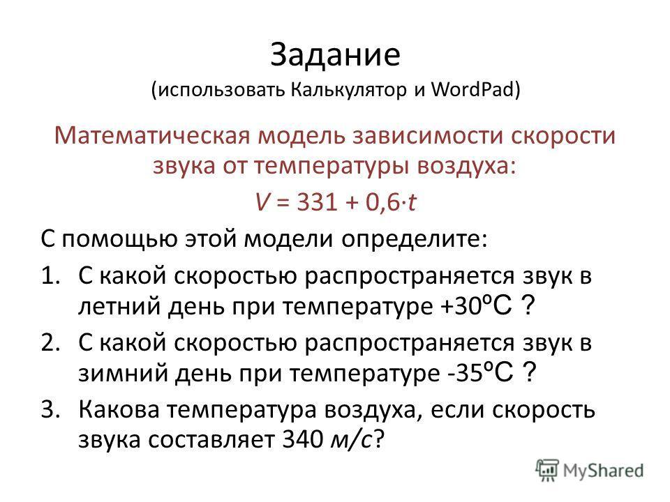 Задание (использовать Калькулятор и WordPad) Математическая модель зависимости скорости звука от температуры воздуха: V = 331 + 0,6t С помощью этой модели определите: 1. С какой скоростью распространяется звук в летний день при температуре +30 ºС ? 2