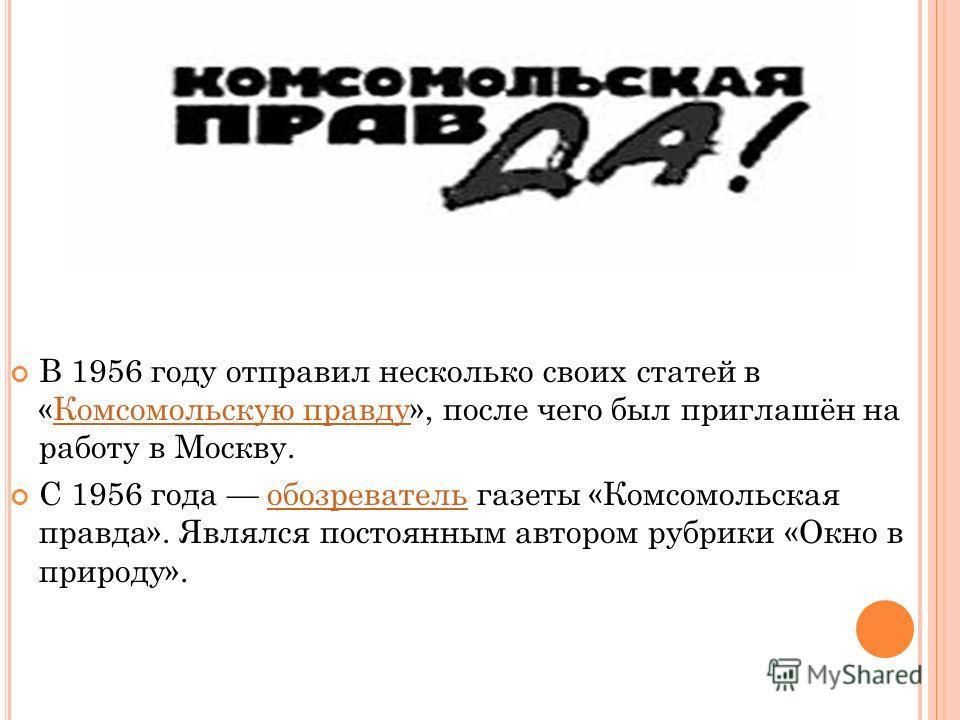В 1956 году отправил несколько своих статей в «Комсомольскую правду», после чего был приглашён на работу в Москву.Комсомольскую правду С 1956 года обозреватель газеты «Комсомольская правда». Являлся постоянным автором рубрики «Окно в природу».обозрев