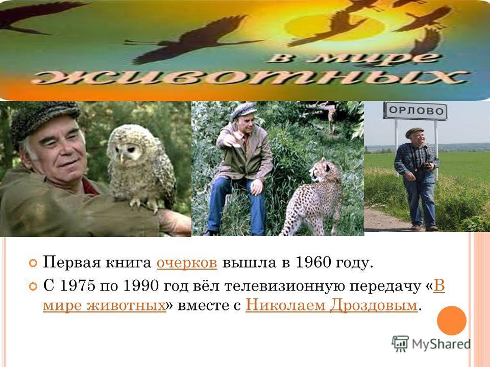 Первая книга очерков вышла в 1960 году.очерков С 1975 по 1990 год вёл телевизионную передачу «В мире животных» вместе с Николаем Дроздовым.В мире животных Николаем Дроздовым