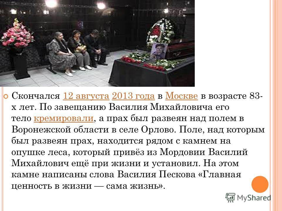 Скончался 12 августа 2013 года в Москве в возрасте 83- х лет. По завещанию Василия Михайловича его тело кремировали, а прах был развеян над полем в Воронежской области в селе Орлово. Поле, над которым был развеян прах, находится рядом с камнем на опу