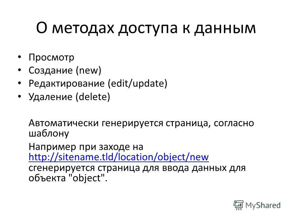 О методах доступа к данным Просмотр Создание (new) Редактирование (edit/update) Удаление (delete) Автоматически генерируется страница, согласно шаблону Например при заходе на http://sitename.tld/location/object/new сгенерируется страница для ввода да