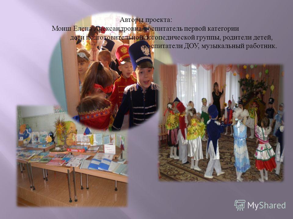 Авторы проекта : Монш Елена Александровна - воспитатель первой категории дети подготовительной логопедической группы, родители детей, воспитатели ДОУ, музыкальный работник.