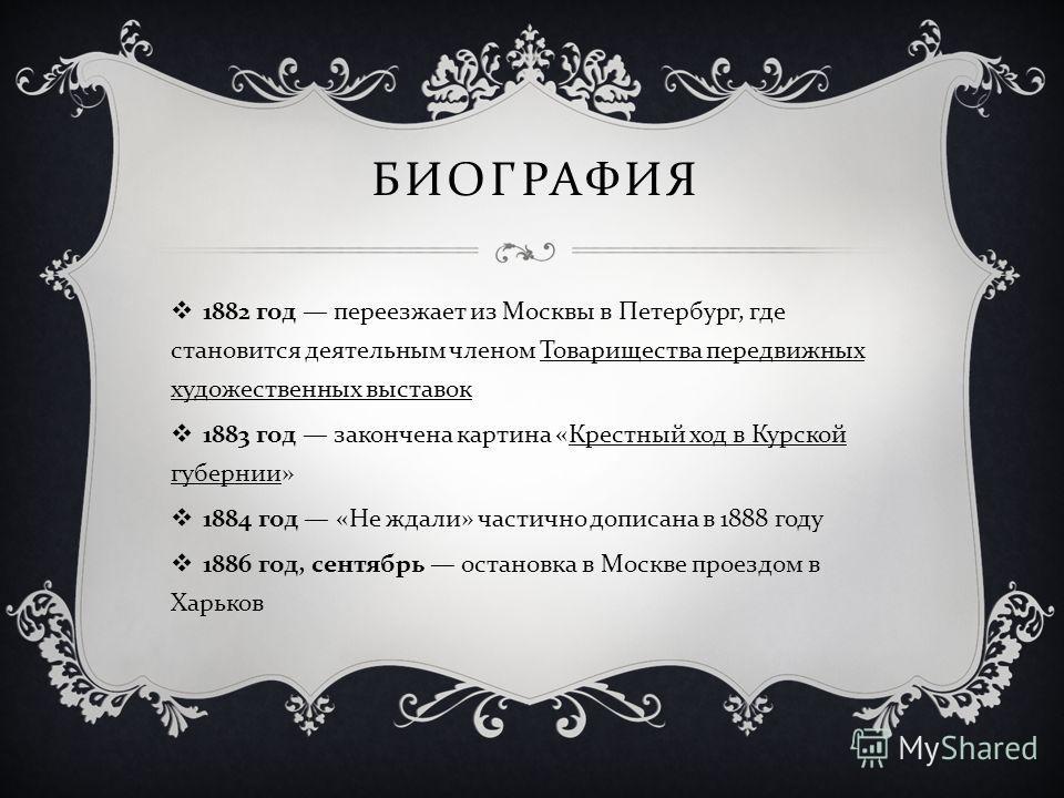1882 год переезжает из Москвы в Петербург, где становится деятельным членом Товарищества передвижных художественных выставок 1883 год закончена картина « Крестный ход в Курской губернии » 1884 год « Не ждали » частично дописана в 1888 году 1886 год,