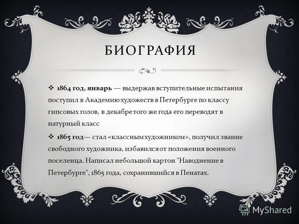 1864 год, январь выдержав вступительные испытания поступил в Академию художеств в Петербурге по классу гипсовых голов, в декабре того же года его переводят в натурный класс 1865 год стал « классным художником », получил звание свободного художника, и