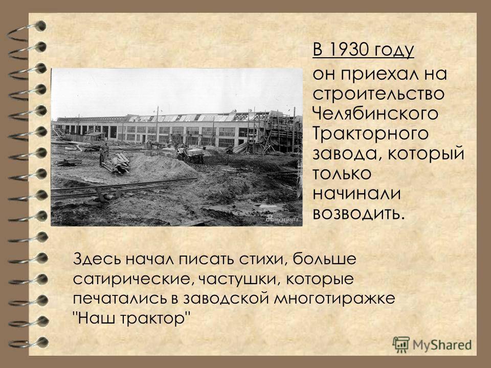 В 1930 году он приехал на строительство Челябинского Тракторного завода, который только начинали возводить. Здесь начал писать стихи, больше сатирические, частушки, которые печатались в заводской многотиражке Наш трактор