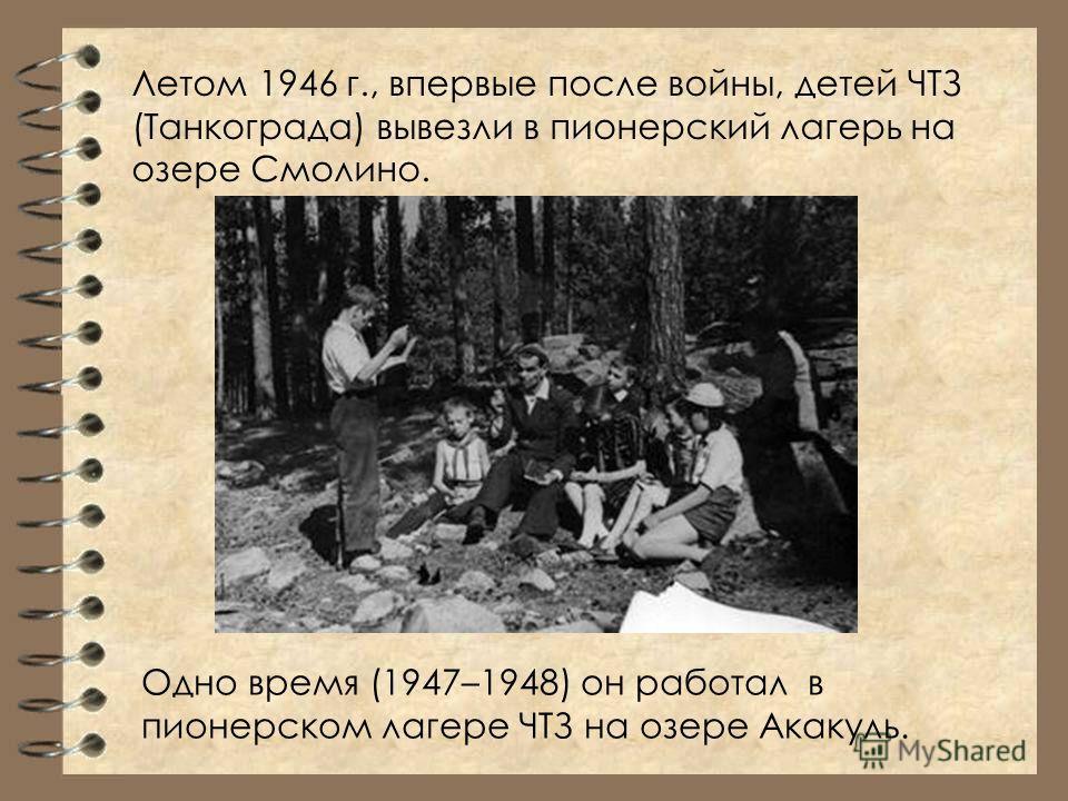 Летом 1946 г., впервые после войны, детей ЧТЗ (Танкограда) вывезли в пионерский лагерь на озере Смолино. Одно время (1947–1948) он работал в пионерском лагере ЧТЗ на озере Акакуль.