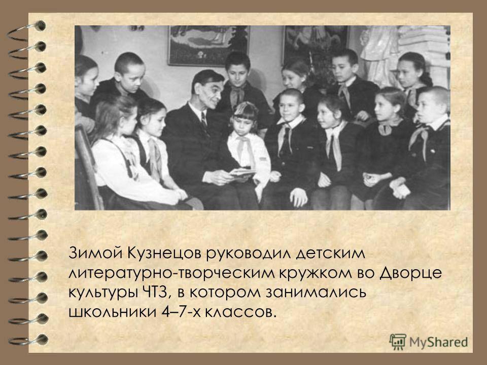 Зимой Кузнецов руководил детским литературно-творческим кружком во Дворце культуры ЧТЗ, в котором занимались школьники 4–7-х классов.