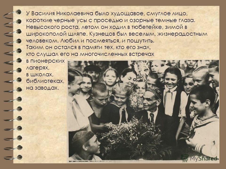 У Василия Николаевича было худощавое, смуглое лицо, короткие черные усы с проседью и озорные темные глаза. Невысокого роста, летом он ходил в тюбетейке, зимой в широкополой шляпе. Кузнецов был веселым, жизнерадостным человеком. Любил и посмеяться, и