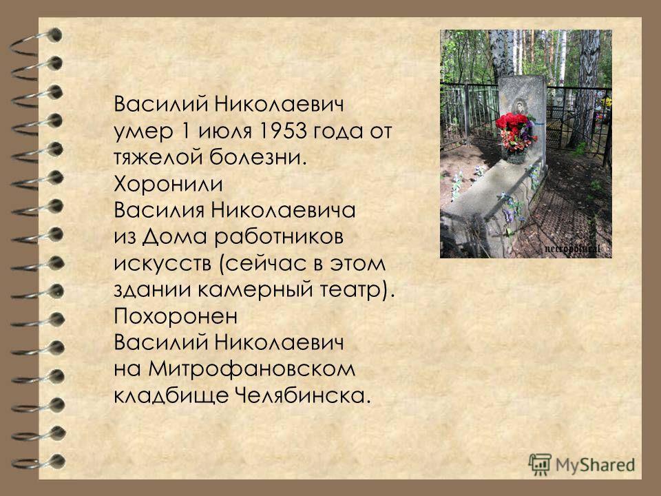 Василий Николаевич умер 1 июля 1953 года от тяжелой болезни. Хоронили Василия Николаевича из Дома работников искусств (сейчас в этом здании камерный театр). Похоронен Василий Николаевич на Митрофановском кладбище Челябинска.