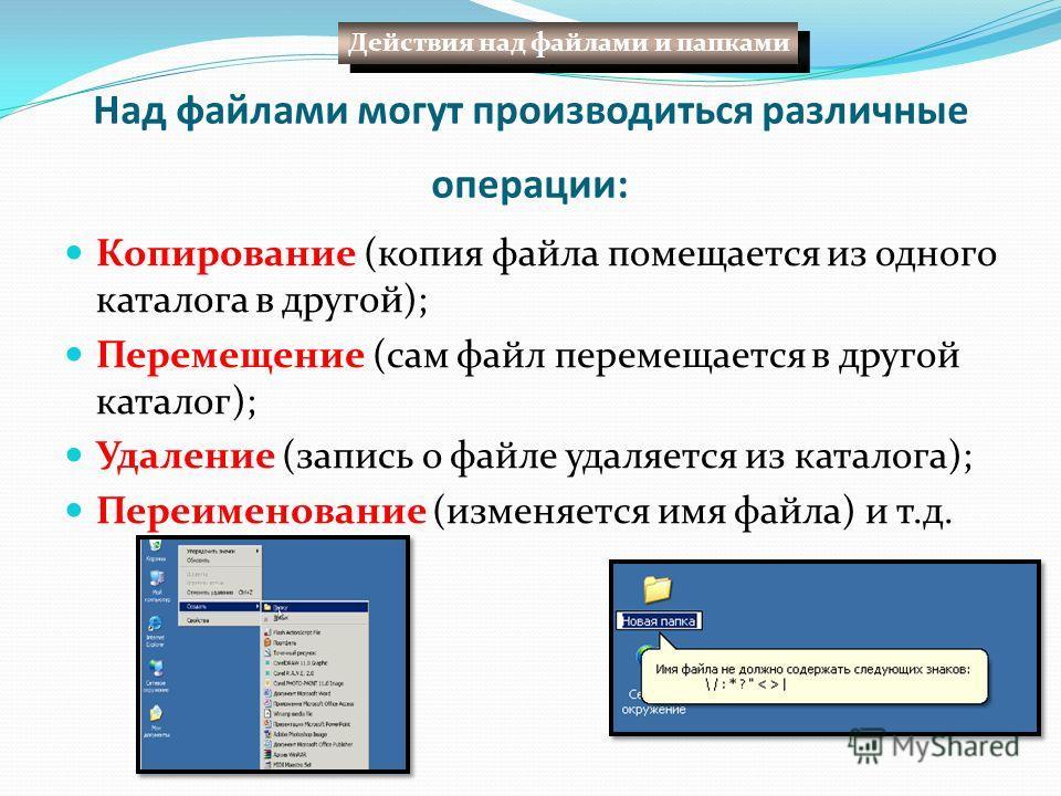 Над файлами могут производиться различные операции: Копирование (копия файла помещается из одного каталога в другой); Перемещение (сам файл перемещается в другой каталог); Удаление (запись о файле удаляется из каталога); Переименование (изменяется им