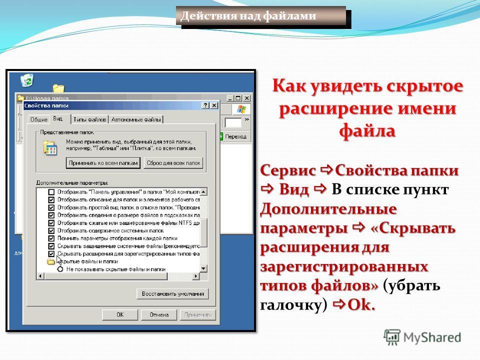Действия над файлами Как увидеть скрытое расширение имени файла Сервис Свойства папки Вид Дополнительные параметры «Скрывать расширения для зарегистрированных типов файлов» Ok. Сервис Свойства папки Вид В списке пункт Дополнительные параметры «Скрыва