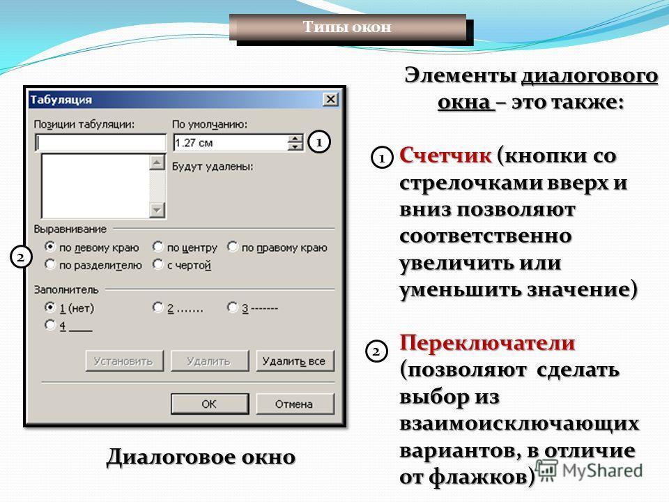 Элементы диалогового окна – это также: Счетчик (кнопки со стрелочками вверх и вниз позволяют соответственно увеличить или уменьшить значение) Переключатели (позволяют сделать выбор из взаимоисключающих вариантов, в отличие от флажков) 1 2 1 2 Диалого