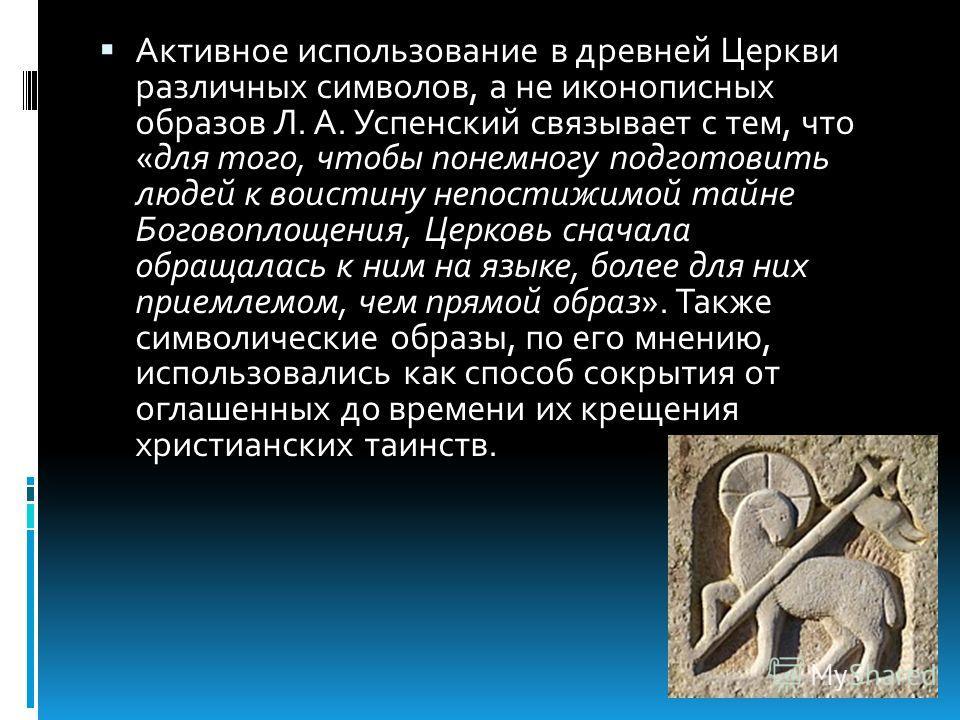 Активное использование в древней Церкви различных символов, а не иконописных образов Л. А. Успенский связывает с тем, что «для того, чтобы понемногу подготовить людей к воистину непостижимой тайне Боговоплощения, Церковь сначала обращалась к ним на я