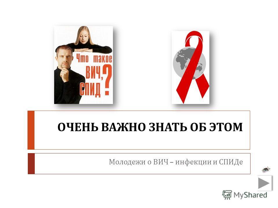 ОЧЕНЬ ВАЖНО ЗНАТЬ ОБ ЭТОМ Молодежи о ВИЧ – инфекции и СПИДе