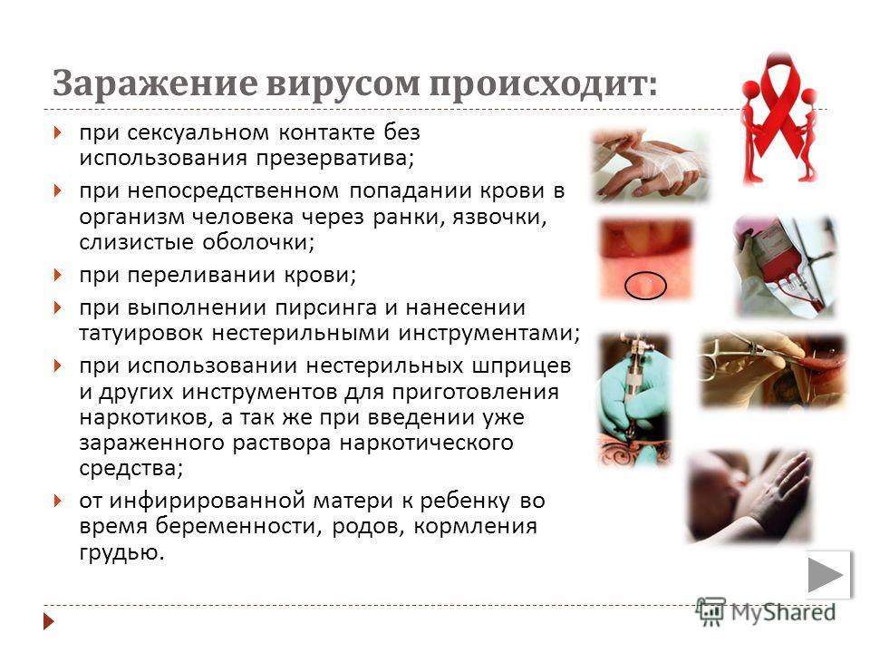 Заражение вирусом происходит : при сексуальном контакте без использования презерватива ; при непосредственном попадании крови в организм человека через ранки, язвочки, слизистые оболочки ; при переливании крови ; при выполнении пирсинга и нанесении т
