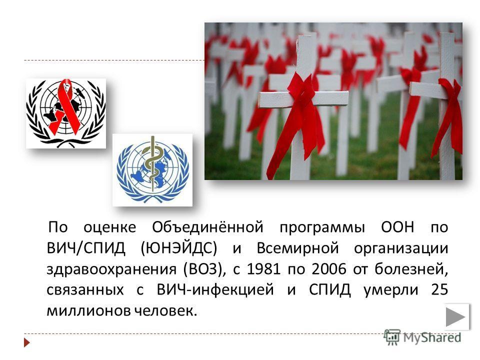 По оценке Объединённой программы ООН по ВИЧ / СПИД ( ЮНЭЙДС ) и Всемирной организации здравоохранения ( ВОЗ ), с 1981 по 2006 от болезней, связанных с ВИЧ - инфекцией и СПИД умерли 25 миллионов человек.
