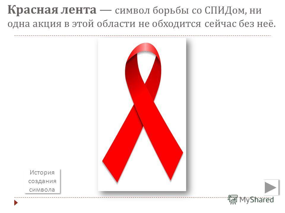 Красная лента символ борьбы со СПИДом, ни одна акция в этой области не обходится сейчас без неё. История создания символа История создания символа