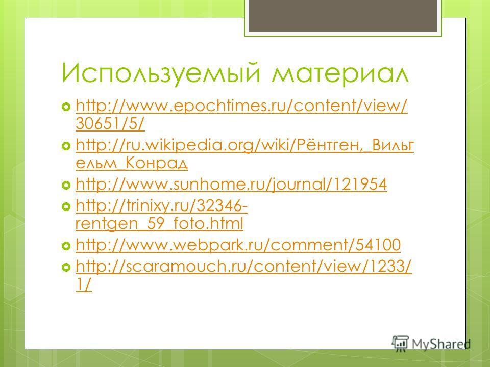 Используемый материал http://www.epochtimes.ru/content/view/ 30651/5/ http://www.epochtimes.ru/content/view/ 30651/5/ http://ru.wikipedia.org/wiki/Рёнтген,_Вильг ельм_Конрад http://ru.wikipedia.org/wiki/Рёнтген,_Вильг ельм_Конрад http://www.sunhome.r