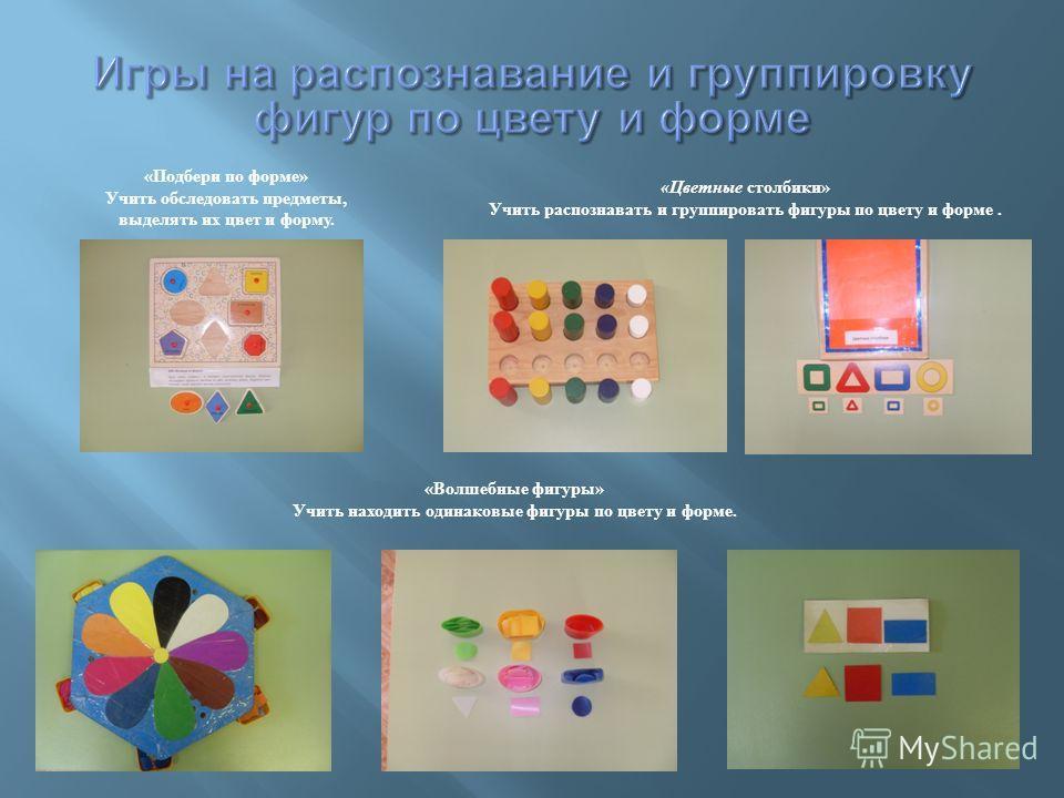 «Цветные столбики» Учить распознавать и группировать фигуры по цвету и форме. «Волшебные фигуры» Учить находить одинаковые фигуры по цвету и форме. «Подбери по форме» Учить обследовать предметы, выделять их цвет и форму.