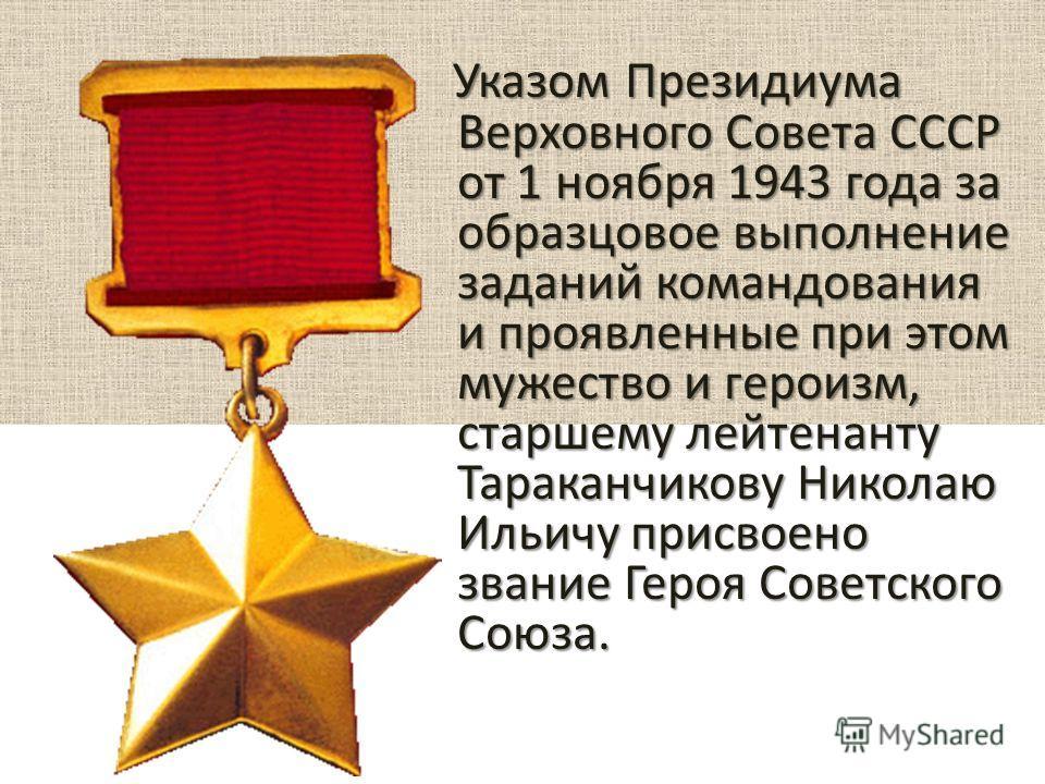Указом Президиума Верховного Совета СССР от 1 ноября 1943 года за образцовое выполнение заданий командования и проявленные при этом мужество и героизм, старшему лейтенанту Тараканчикову Николаю Ильичу присвоено звание Героя Советского Союза. Указом П