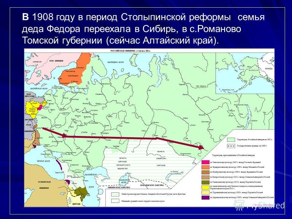 В 1908 году в период Столыпинской реформы семья деда Федора переехала в Сибирь, в с.Романово Томской губернии (сейчас Алтайский край).