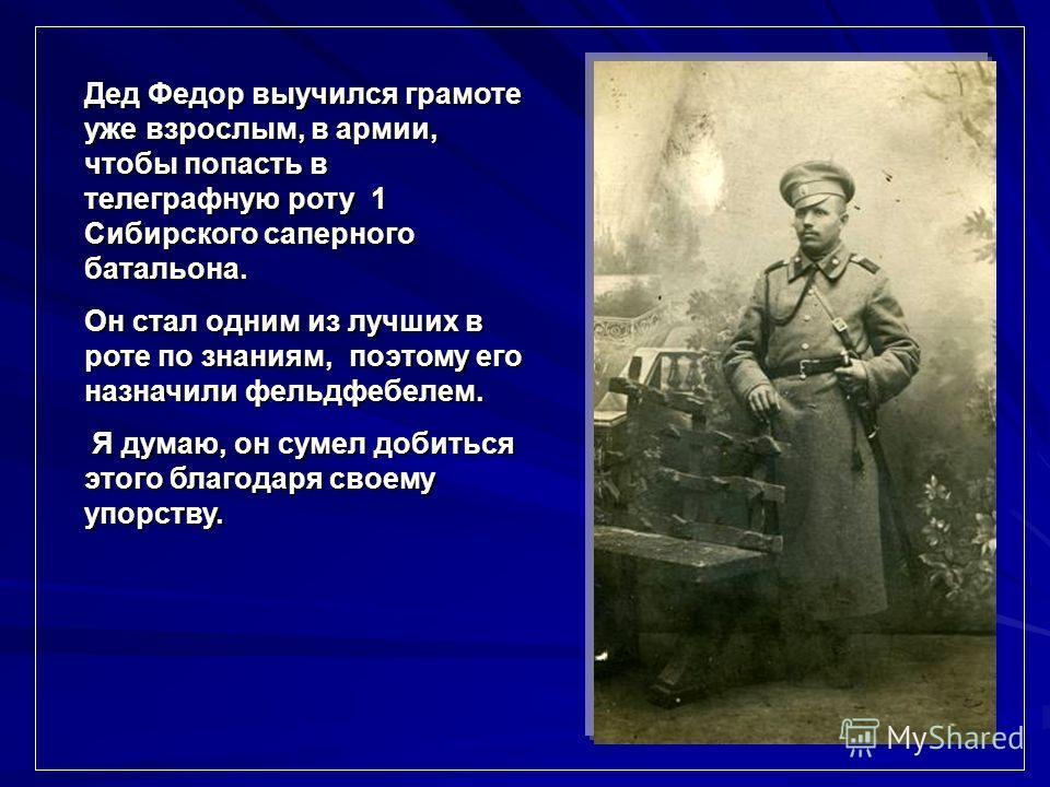 Дед Федор выучился грамоте уже взрослым, в армии, чтобы попасть в телеграфную роту 1 Сибирского саперного батальона. Он стал одним из лучших в роте по знаниям, поэтому его назначили фельдфебелем. Я думаю, он сумел добиться этого благодаря своему упор